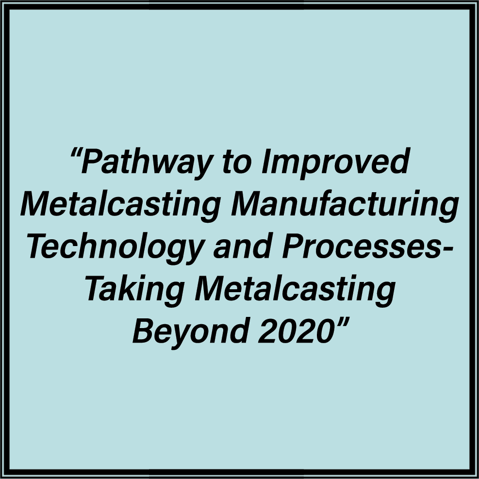 Pathway to Improved Metalcasting Manufacturing Technology and Processes- Taking Metalcasting Beyond 2020